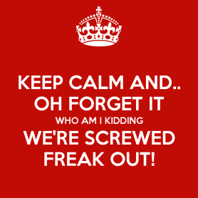 keep-calm-and-oh-forget-it-who-am-i-kidding-we-re-screwed-freak-out